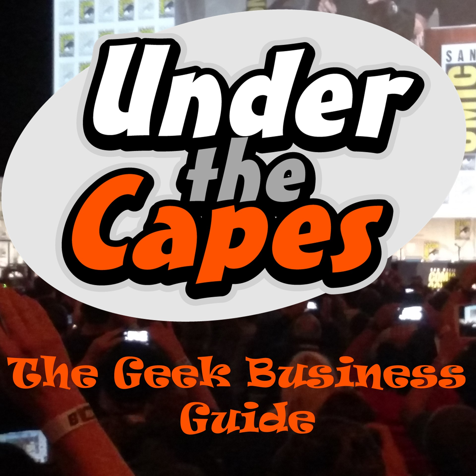 Under the Capes Podcast: Geek Business Guide for Bloggers, Cosplayers, Gamers and Comic-Cons